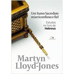 Um Sumo Sacerdote Misericordioso E Fiel - Estudos No Livro De Hebreus (David Martyn Lloyd-jones)