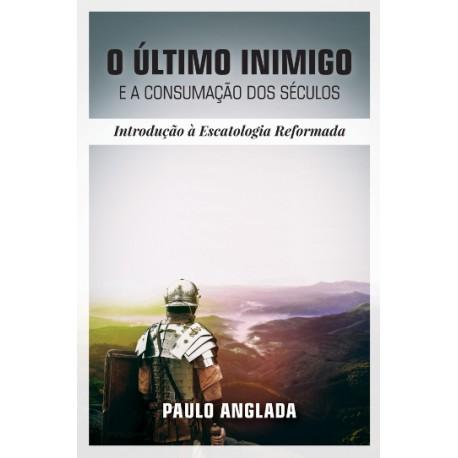 PRÉ-VENDA: O ÚLTIMO INIMIGO E A CONSUMAÇÃO DOS SÉCULOS: INTRODUÇÃO À ESCATOLOGIA REFORMADA - PAULO ANGLADA