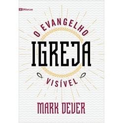 Igreja. O Evangelho Visível (Mark Dever)