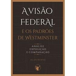 A VISÃO FEDERAL E OS PADRÕES DE WESTMINSTER (Alan Rennê)