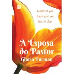 A ESPOSA DO PASTOR: fortalecida pela graã para uma vida de amor (Gloria Furman)