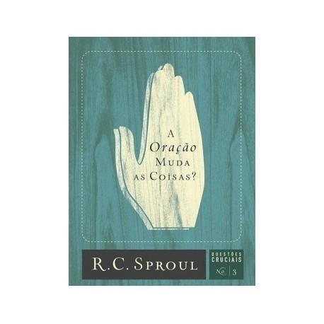 A Oração Muda as Coisas?   Série Questões Cruciais N° 03 Série Questões Cruciais (R. C. SPROUL)