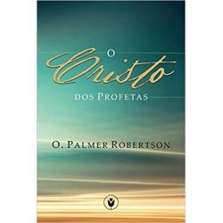 O Cristo dos profetas (O. Palmer Robertson)