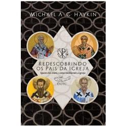 Redescobrindo os Pais da Igreja: Quem eles eram e como moldaram a Igreja (MICHAEL A. G. HAYKIN)