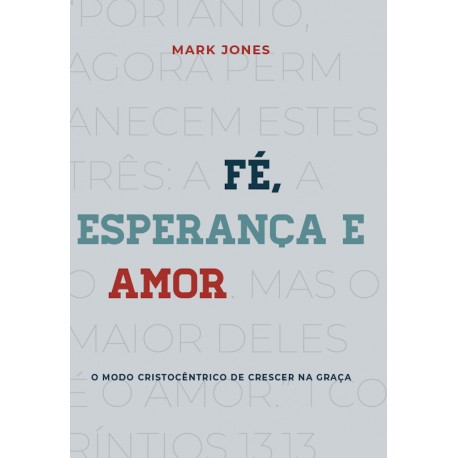 FÉ, ESPERANÇA E AMOR: O MODO CRISTOCÊNTRICO DE CRESCER NA GRAÇA (Mark Jones)