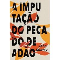 A IMPUTAÇÃO DO PECADO DE ADÃO por John Murray