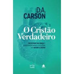 O Cristão Verdadeiro:  Crescendo na graça e experimentando a alegria de seguir a Cristo(D. A. Carson)